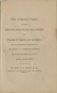 The Famous Trial of the Eight Men Indicted for the Lynching of Frazier B. Baker and His Baby, Late U.S. Postmaster of Lake City in the U.S. Circuit Court, at Charleston, SC April 10-22, 1899